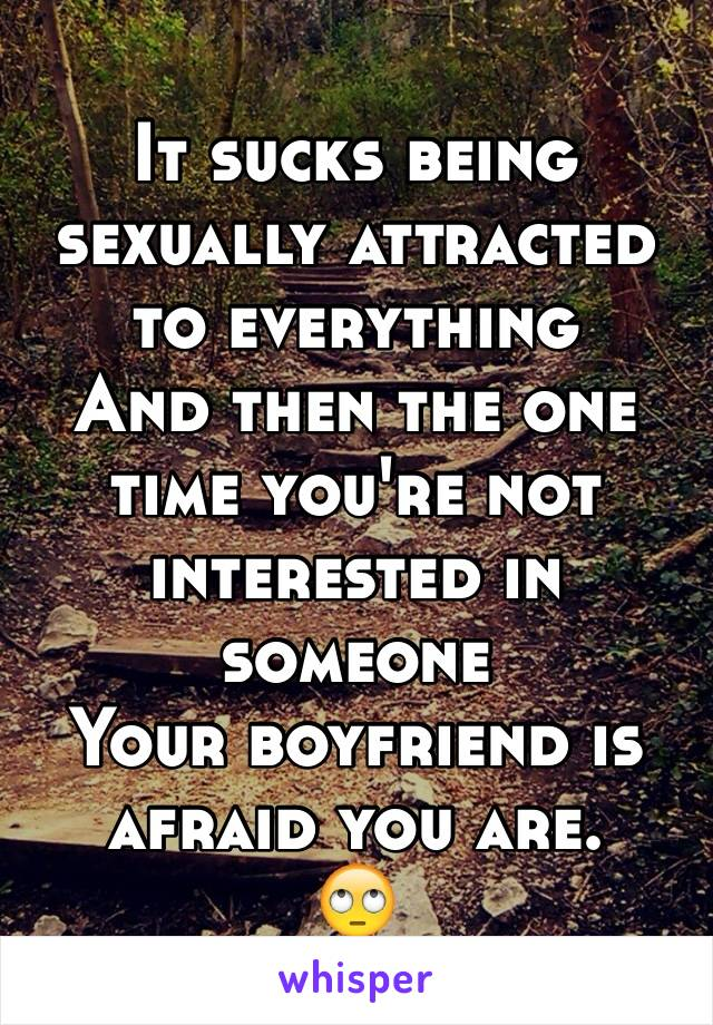 It sucks being sexually attracted to everything And then the one time you're not interested in someone Your boyfriend is afraid you are. 🙄