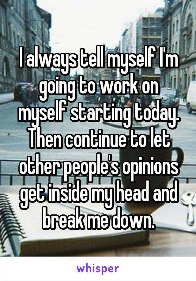 I always tell myself I'm going to work on myself starting today. Then continue to let other people's opinions get inside my head and break me down.