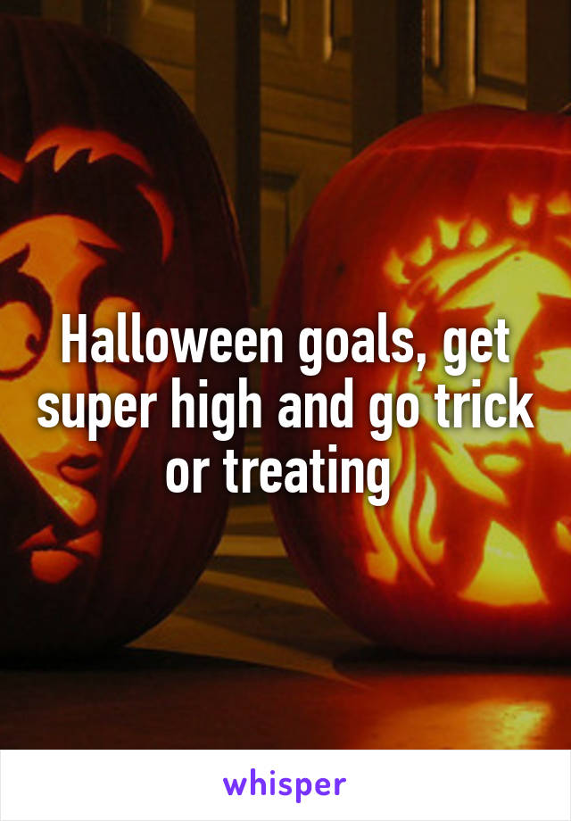 Halloween goals, get super high and go trick or treating