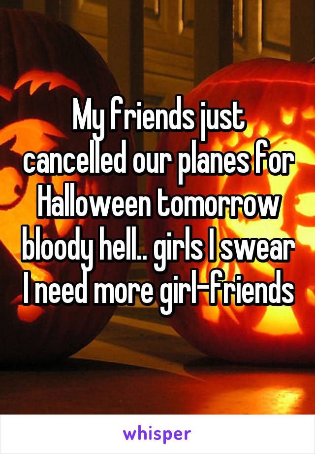 My friends just cancelled our planes for Halloween tomorrow bloody hell.. girls I swear I need more girl-friends