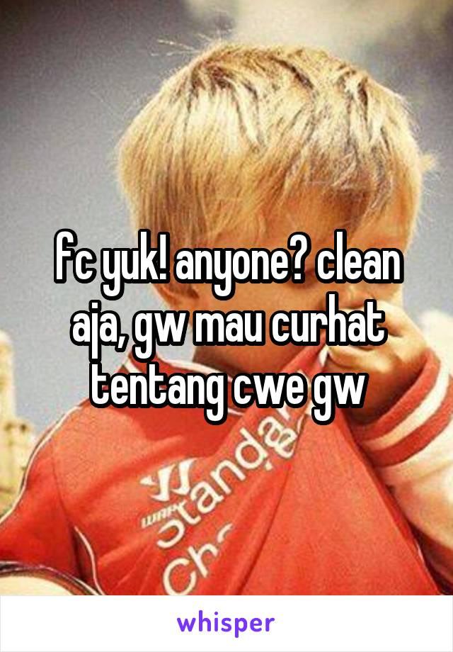 fc yuk! anyone? clean aja, gw mau curhat tentang cwe gw