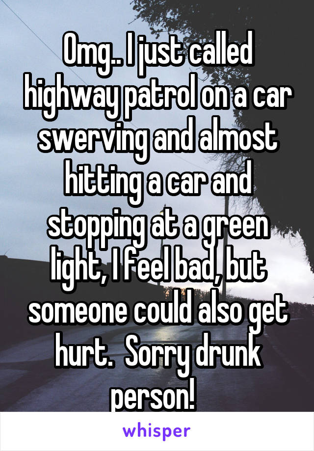 Omg.. I just called highway patrol on a car swerving and almost hitting a car and stopping at a green light, I feel bad, but someone could also get hurt.  Sorry drunk person!