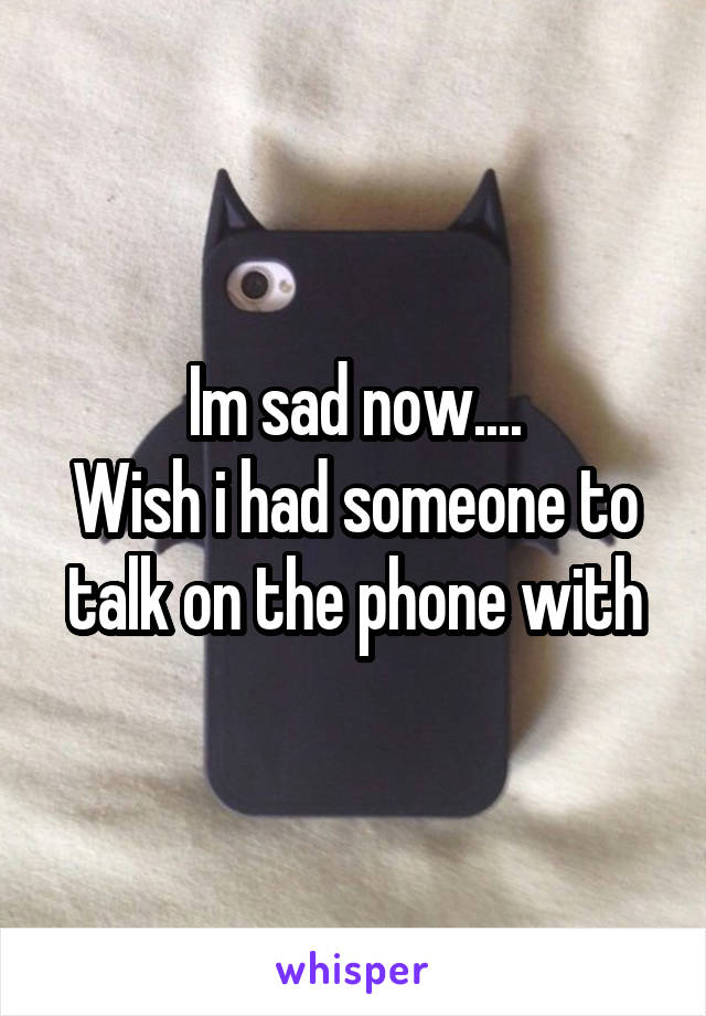 Im sad now.... Wish i had someone to talk on the phone with