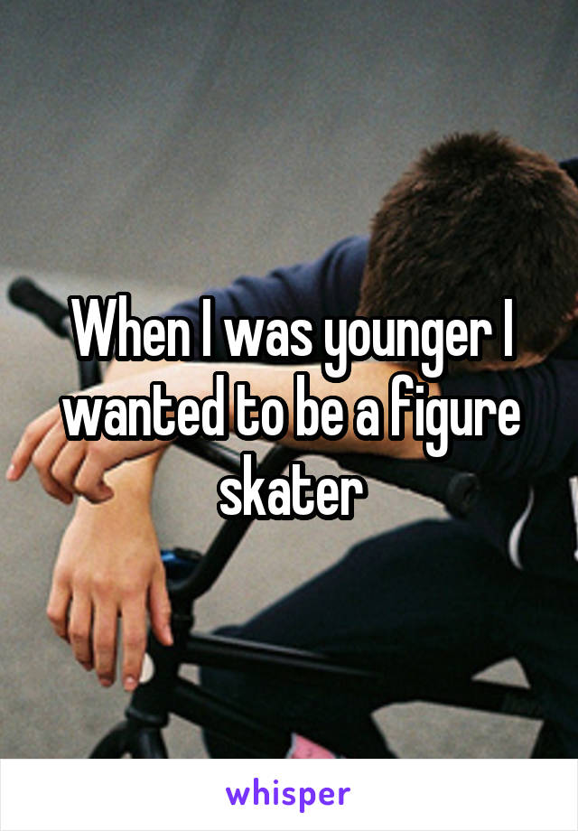 When I was younger I wanted to be a figure skater