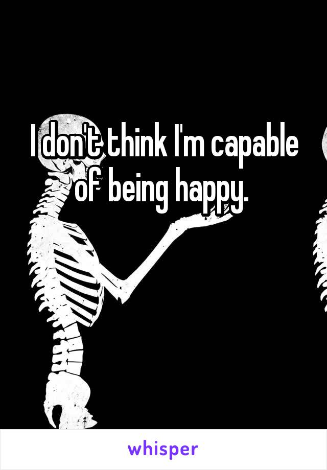 I don't think I'm capable of being happy.