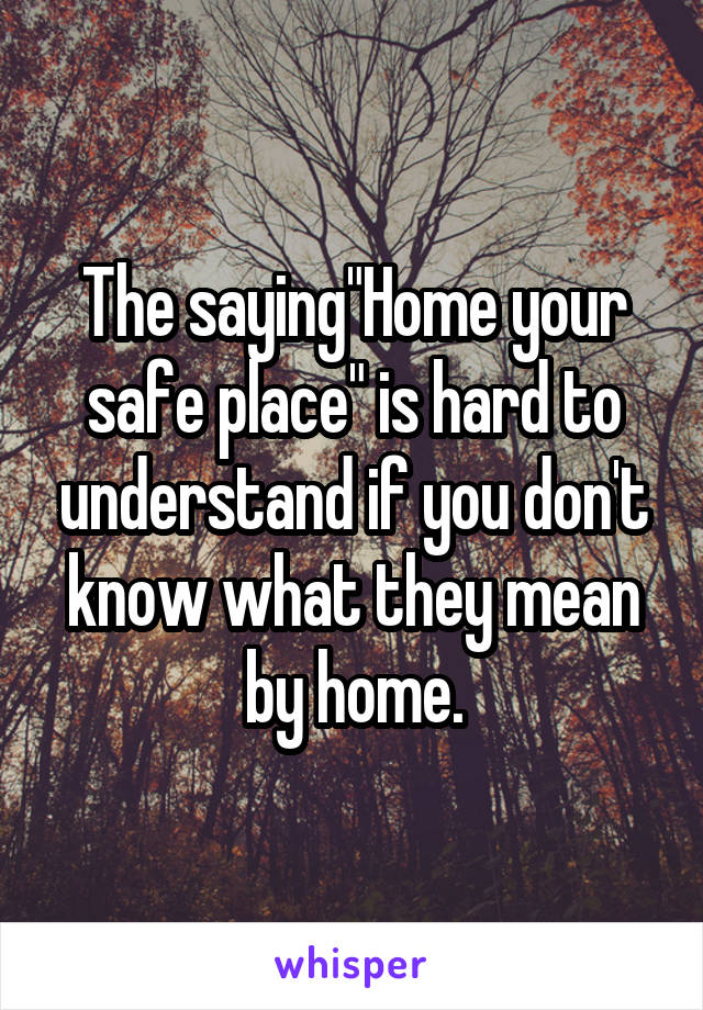 """The saying""""Home your safe place"""" is hard to understand if you don't know what they mean by home."""