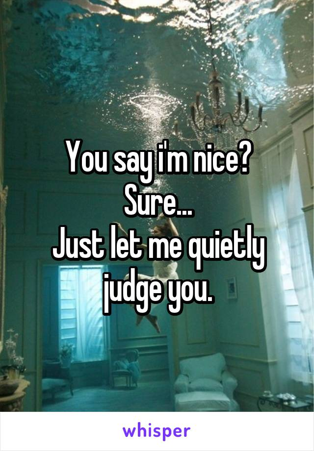 You say i'm nice? Sure... Just let me quietly judge you.
