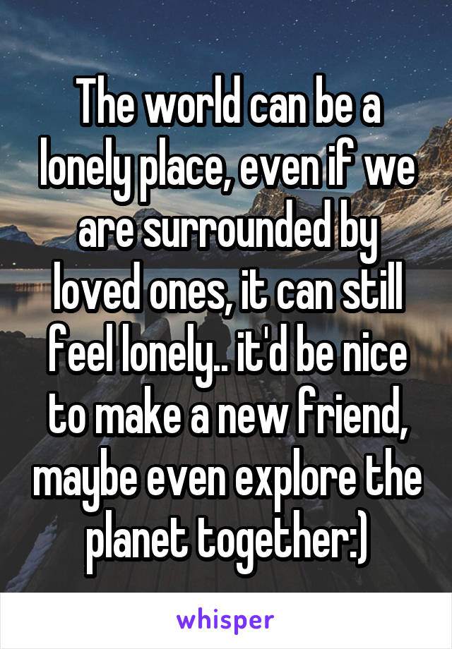 The world can be a lonely place, even if we are surrounded by loved ones, it can still feel lonely.. it'd be nice to make a new friend, maybe even explore the planet together:)