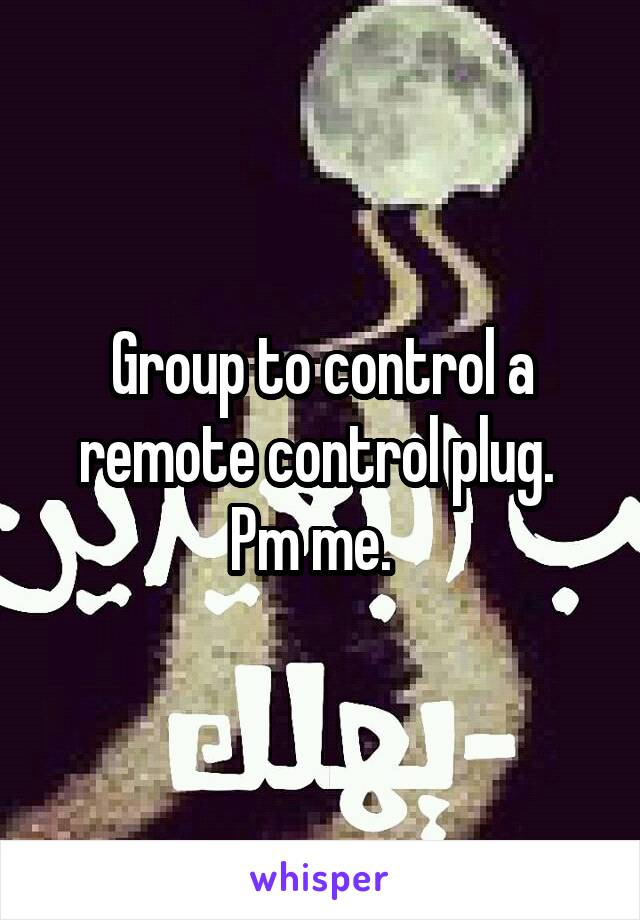 Group to control a remote control plug.  Pm me.