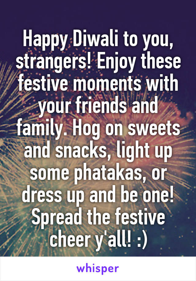 Happy Diwali to you, strangers! Enjoy these festive moments with your friends and family. Hog on sweets and snacks, light up some phatakas, or dress up and be one! Spread the festive cheer y'all! :)