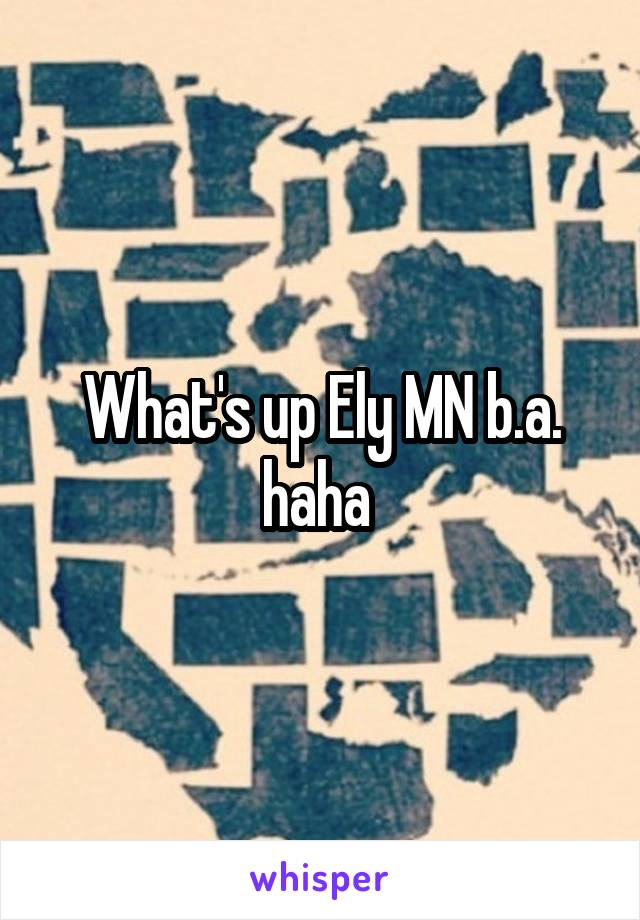 What's up Ely MN b.a. haha