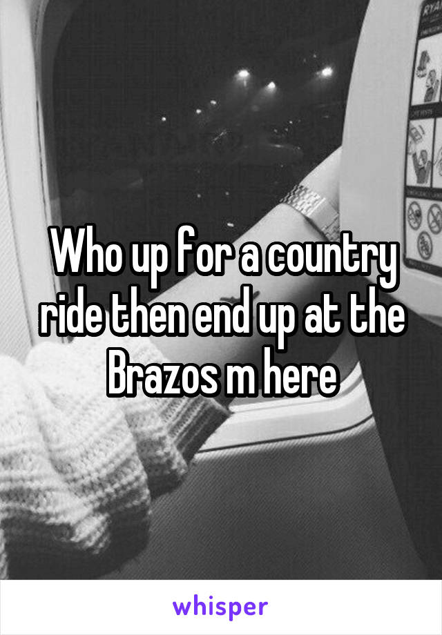 Who up for a country ride then end up at the Brazos m here