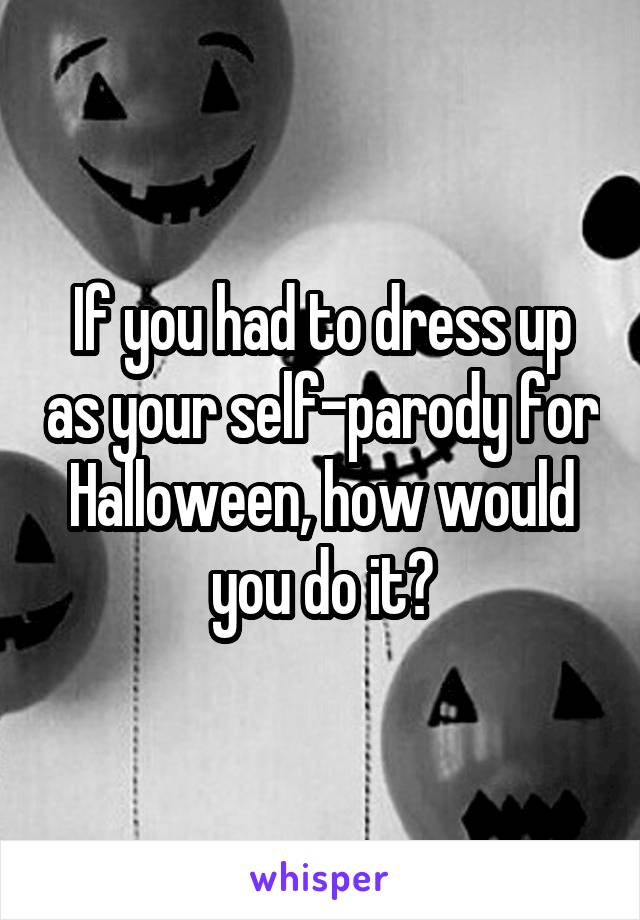 If you had to dress up as your self-parody for Halloween, how would you do it?