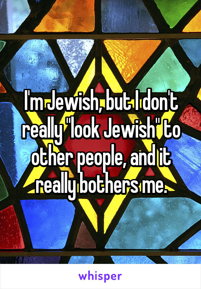 """I'm Jewish, but I don't really """"look Jewish"""" to other people, and it really bothers me."""
