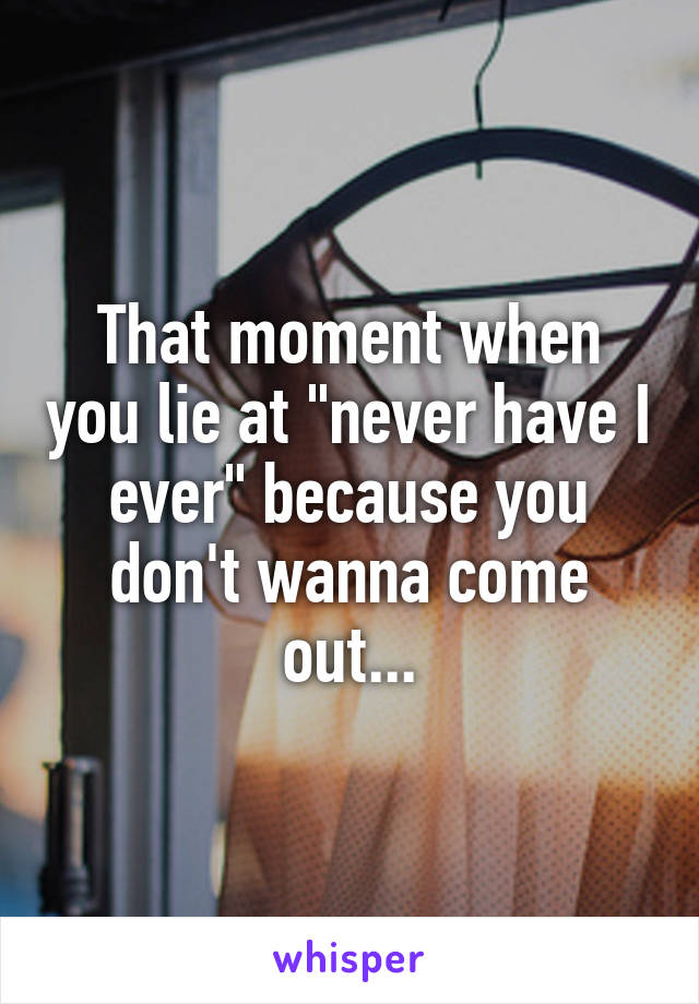 """That moment when you lie at """"never have I ever"""" because you don't wanna come out..."""