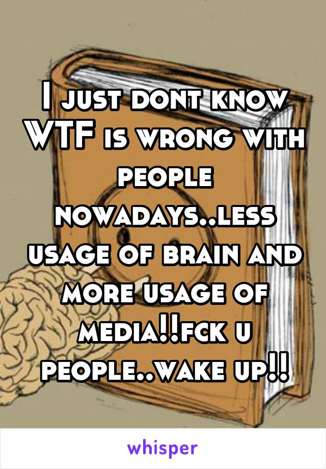 I just dont know WTF is wrong with people nowadays..less usage of brain and more usage of media!!fck u people..wake up!!