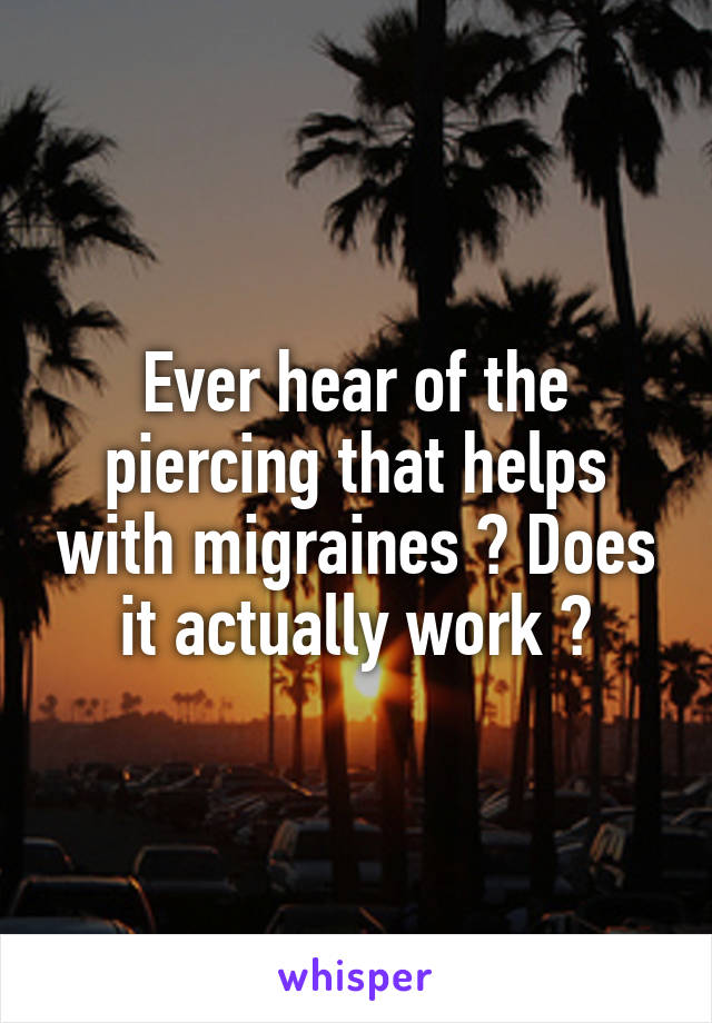 Ever hear of the piercing that helps with migraines ? Does it actually work ?