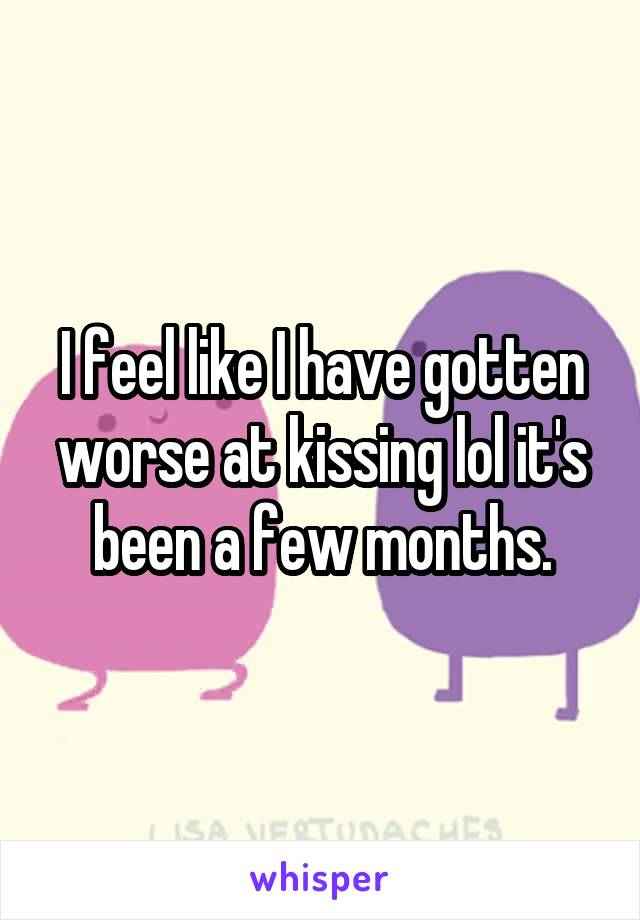 I feel like I have gotten worse at kissing lol it's been a few months.
