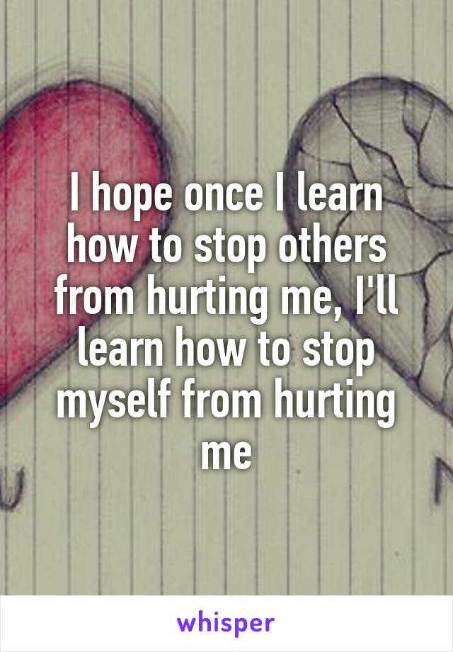 I hope once I learn how to stop others from hurting me, I'll learn how to stop myself from hurting me
