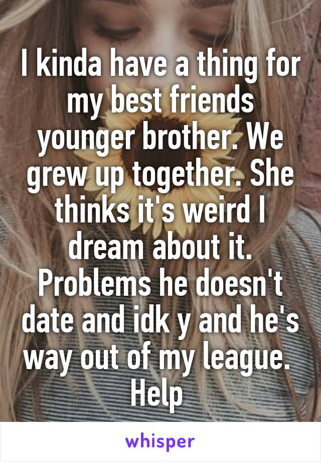 I kinda have a thing for my best friends younger brother. We grew up together. She thinks it's weird I dream about it. Problems he doesn't date and idk y and he's way out of my league.  Help