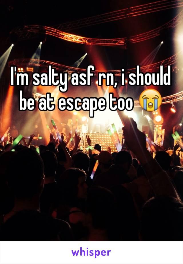 I'm salty asf rn, i should be at escape too 😭