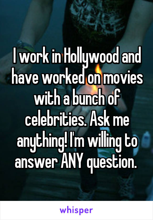 I work in Hollywood and have worked on movies with a bunch of celebrities. Ask me anything! I'm willing to answer ANY question.