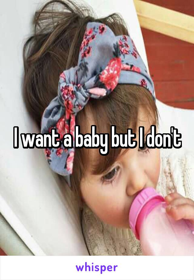 I want a baby but I don't