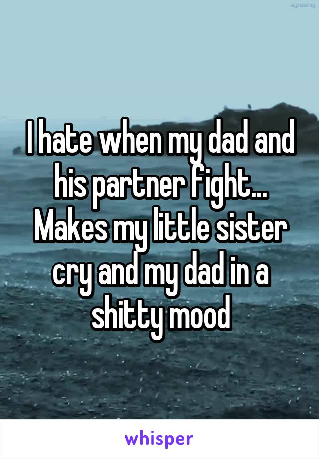 I hate when my dad and his partner fight... Makes my little sister cry and my dad in a shitty mood