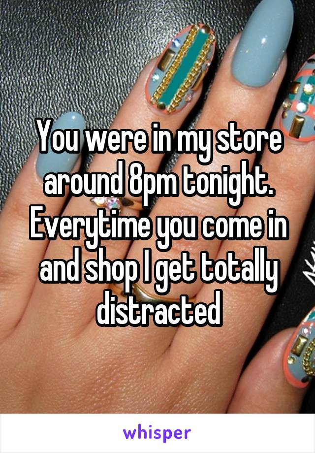 You were in my store around 8pm tonight. Everytime you come in and shop I get totally distracted