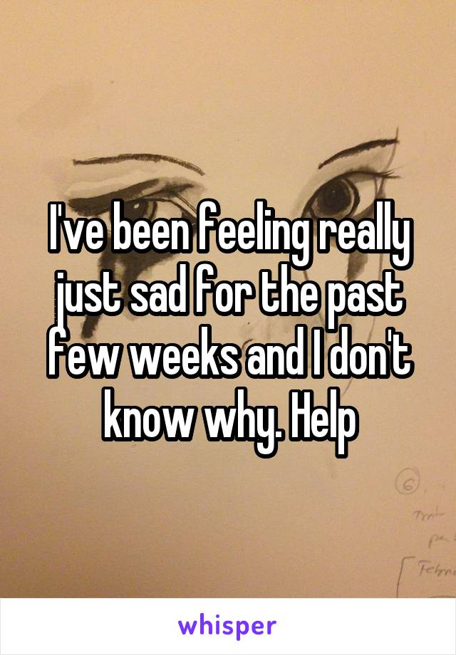 I've been feeling really just sad for the past few weeks and I don't know why. Help