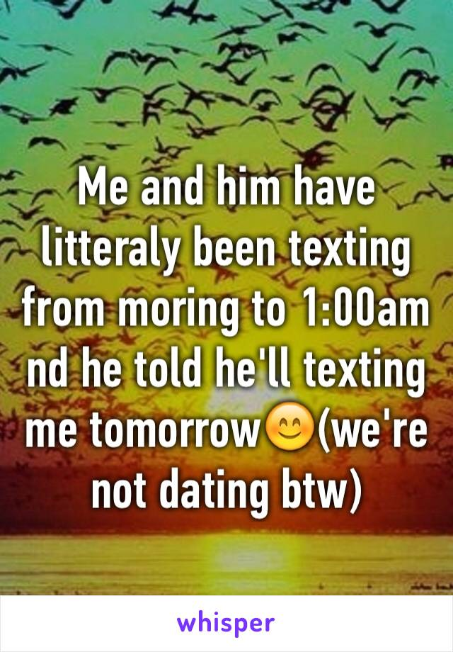 Me and him have litteraly been texting from moring to 1:00am nd he told he'll texting me tomorrow😊(we're not dating btw)