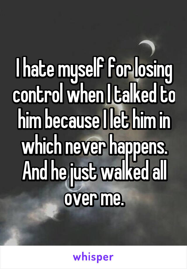 I hate myself for losing control when I talked to him because I let him in which never happens. And he just walked all over me.
