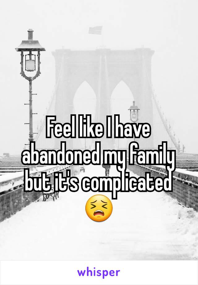 Feel like I have abandoned my family but it's complicated 😣
