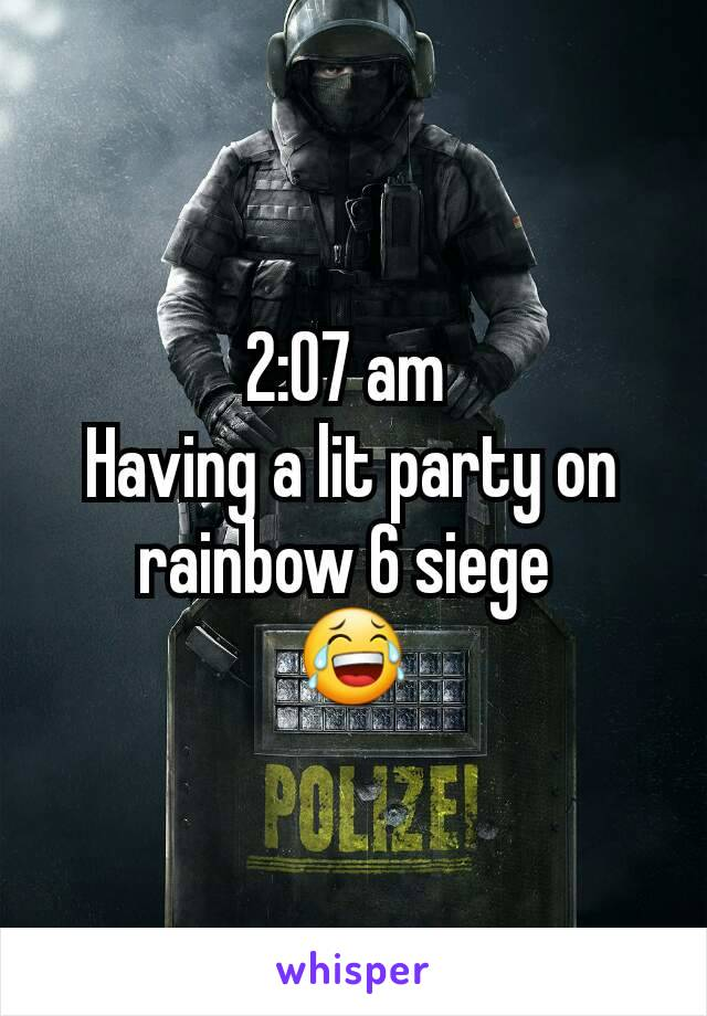 2:07 am  Having a lit party on rainbow 6 siege  😂