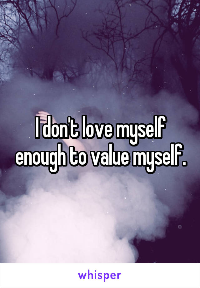 I don't love myself enough to value myself.