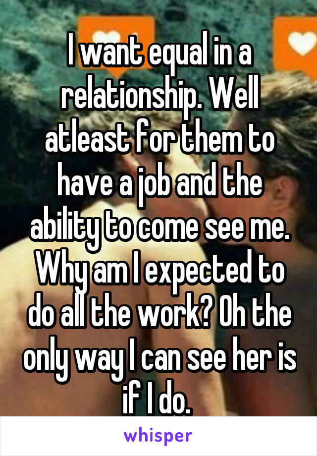 I want equal in a relationship. Well atleast for them to have a job and the ability to come see me. Why am I expected to do all the work? Oh the only way I can see her is if I do.