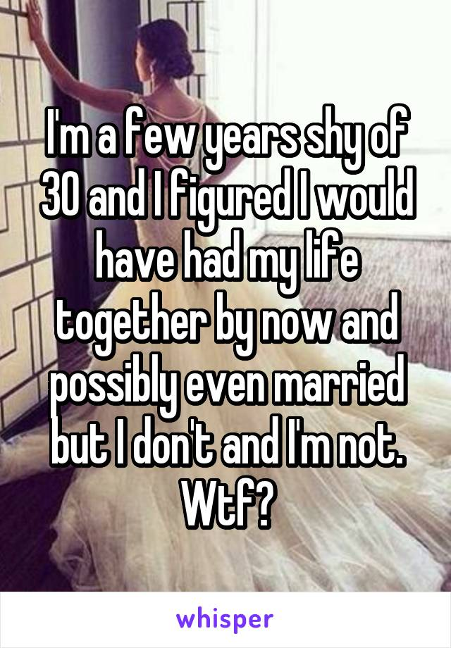 I'm a few years shy of 30 and I figured I would have had my life together by now and possibly even married but I don't and I'm not. Wtf?