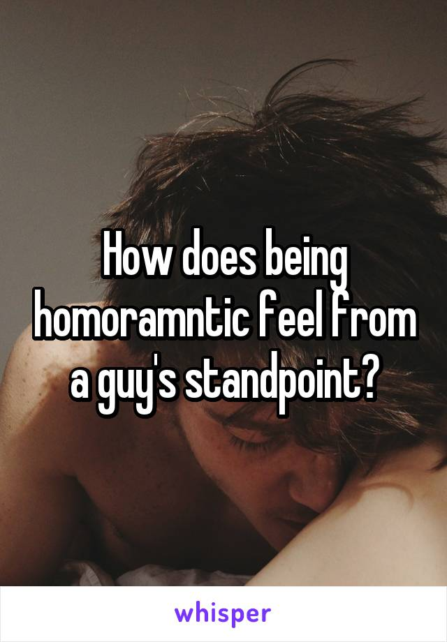 How does being homoramntic feel from a guy's standpoint?
