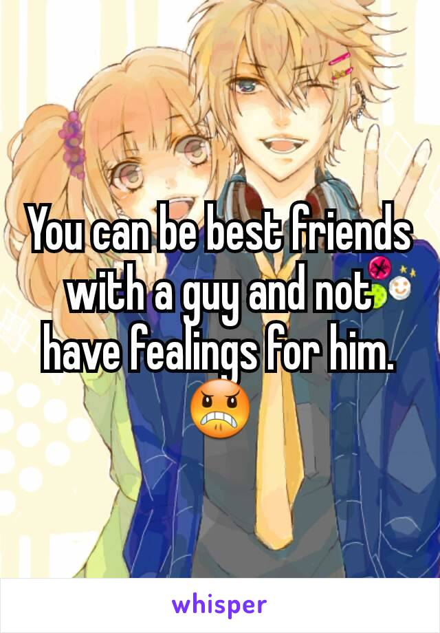 You can be best friends with a guy and not have fealings for him.😠