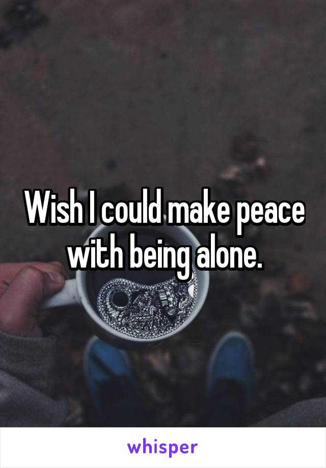 Wish I could make peace with being alone.
