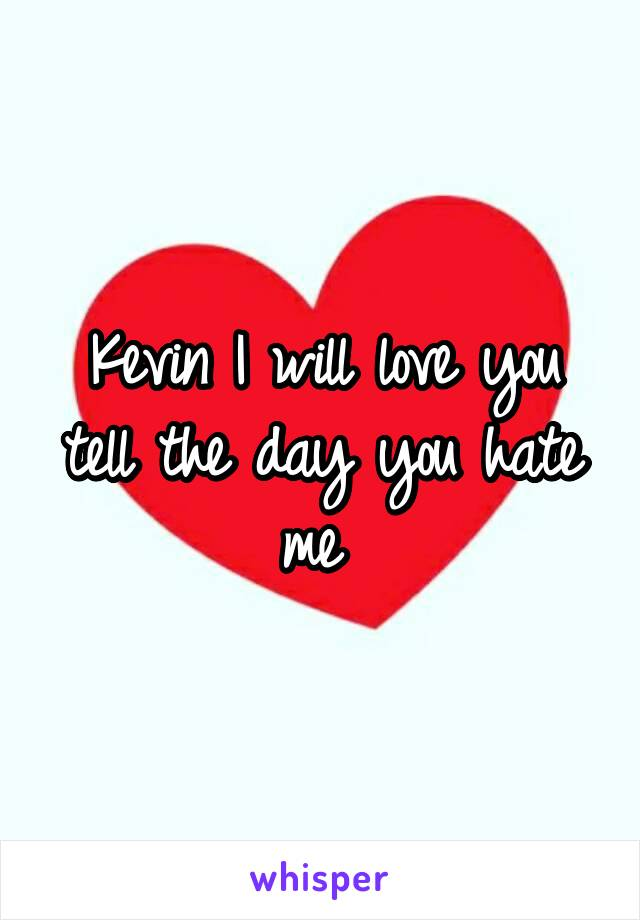 Kevin I will love you tell the day you hate me