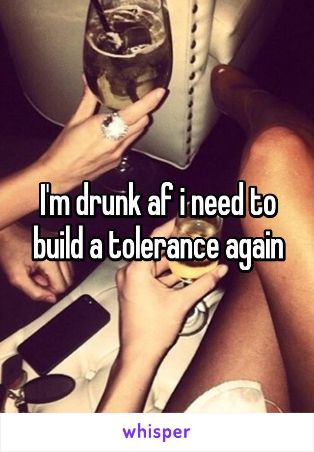 I'm drunk af i need to build a tolerance again