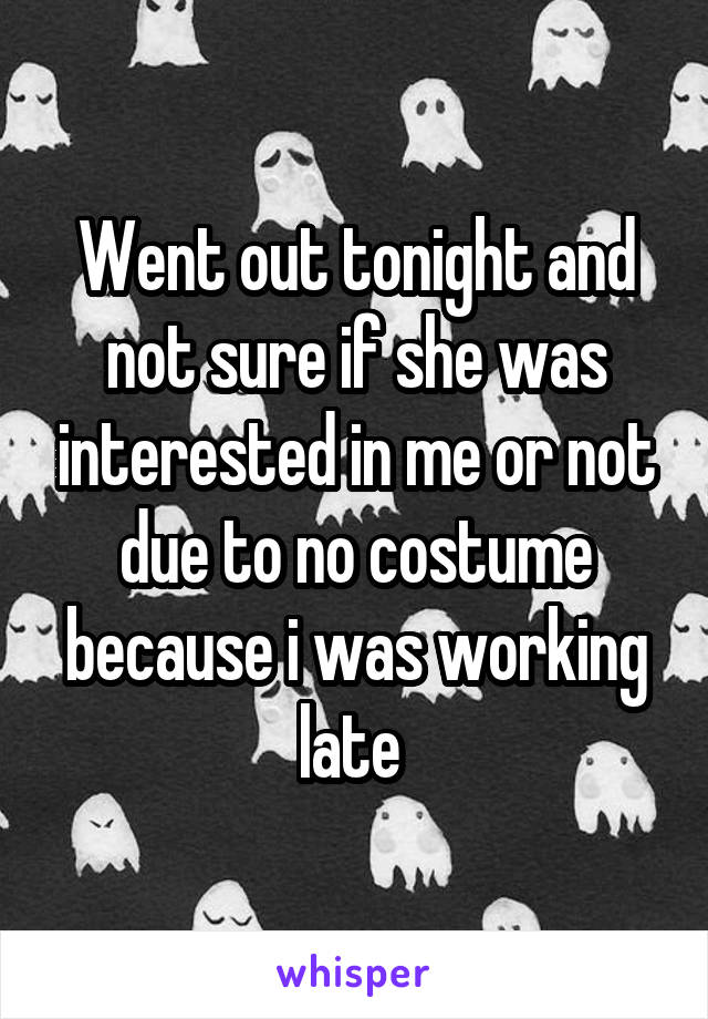 Went out tonight and not sure if she was interested in me or not due to no costume because i was working late