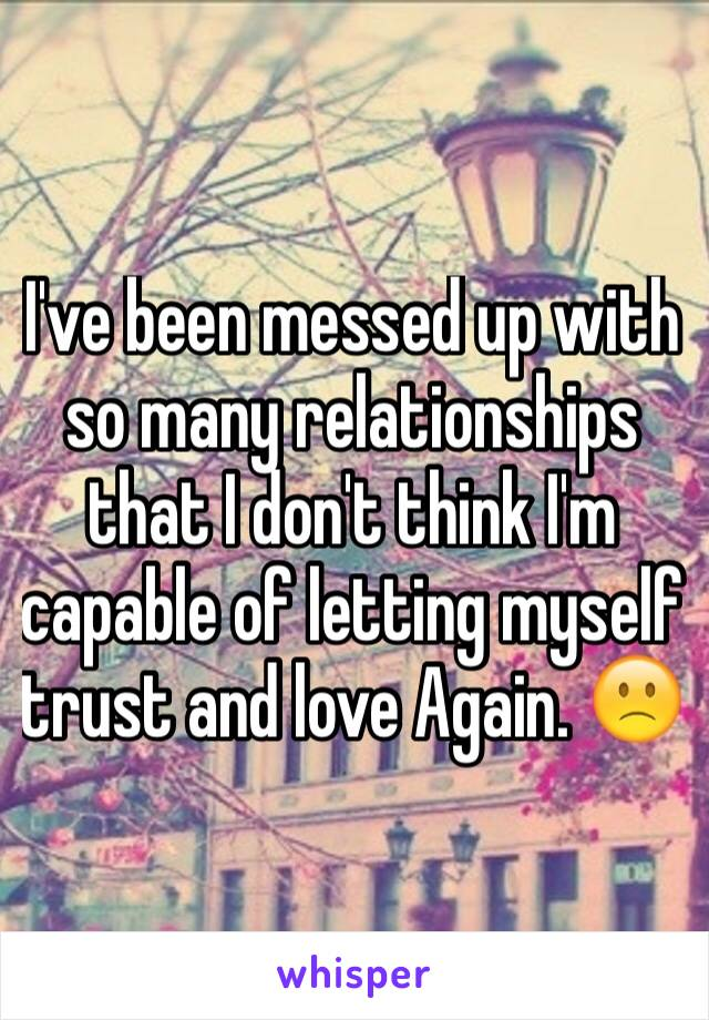 I've been messed up with so many relationships that I don't think I'm capable of letting myself trust and love Again. 🙁