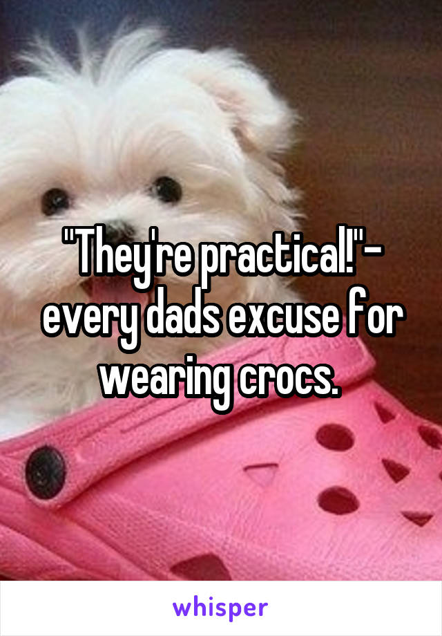 """They're practical!""- every dads excuse for wearing crocs."