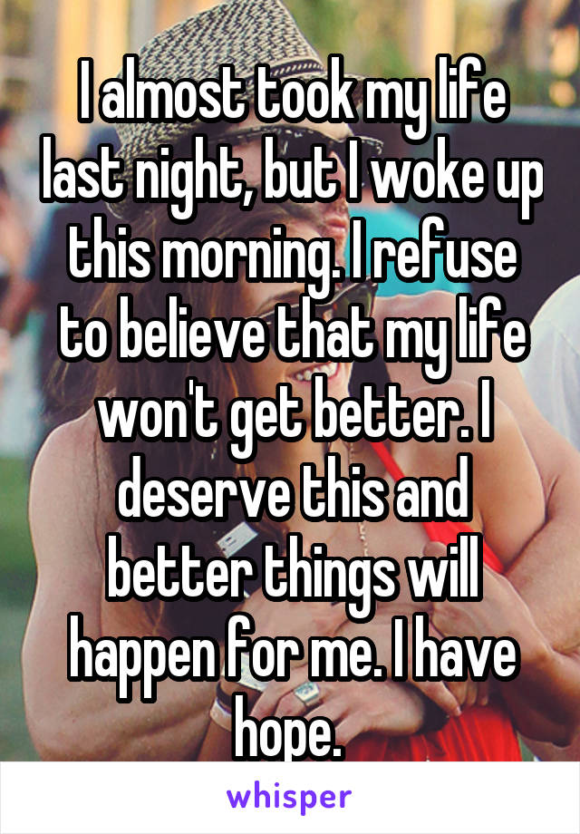 I almost took my life last night, but I woke up this morning. I refuse to believe that my life won't get better. I deserve this and better things will happen for me. I have hope.