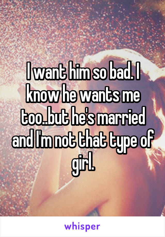 I want him so bad. I know he wants me too..but he's married and I'm not that type of girl.