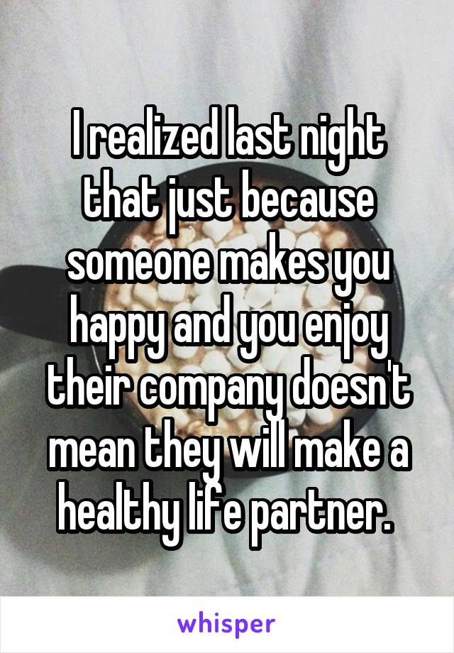 I realized last night that just because someone makes you happy and you enjoy their company doesn't mean they will make a healthy life partner.