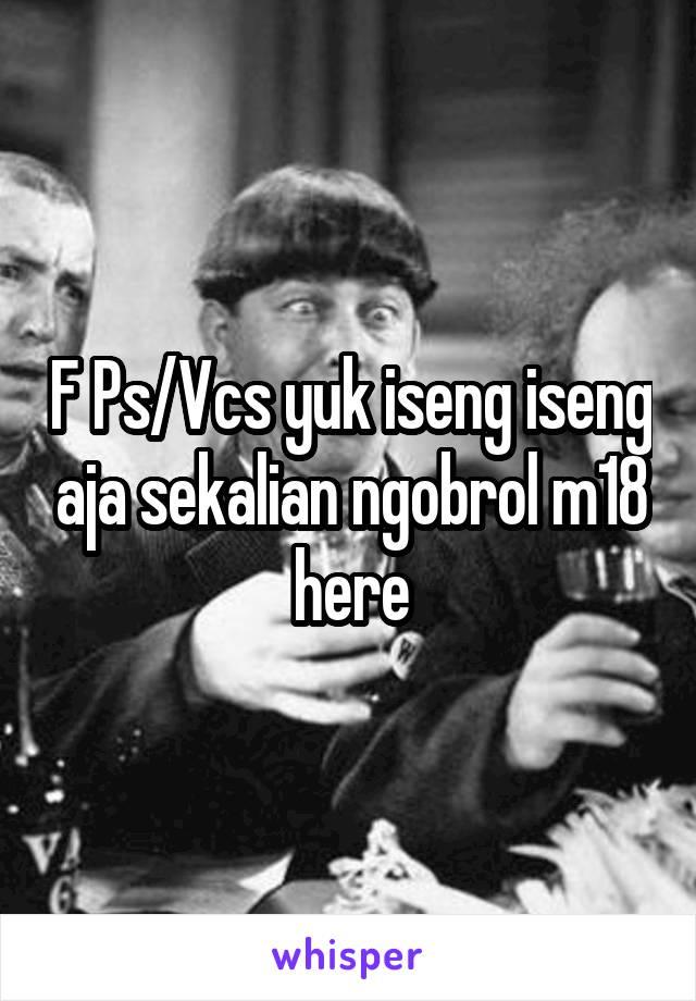 F Ps/Vcs yuk iseng iseng aja sekalian ngobrol m18 here
