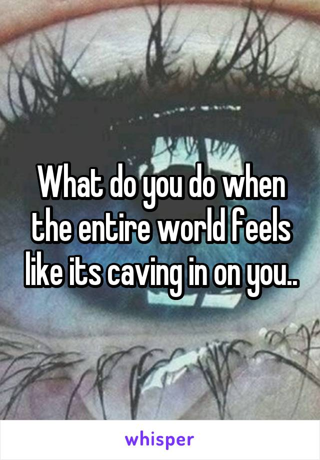What do you do when the entire world feels like its caving in on you..